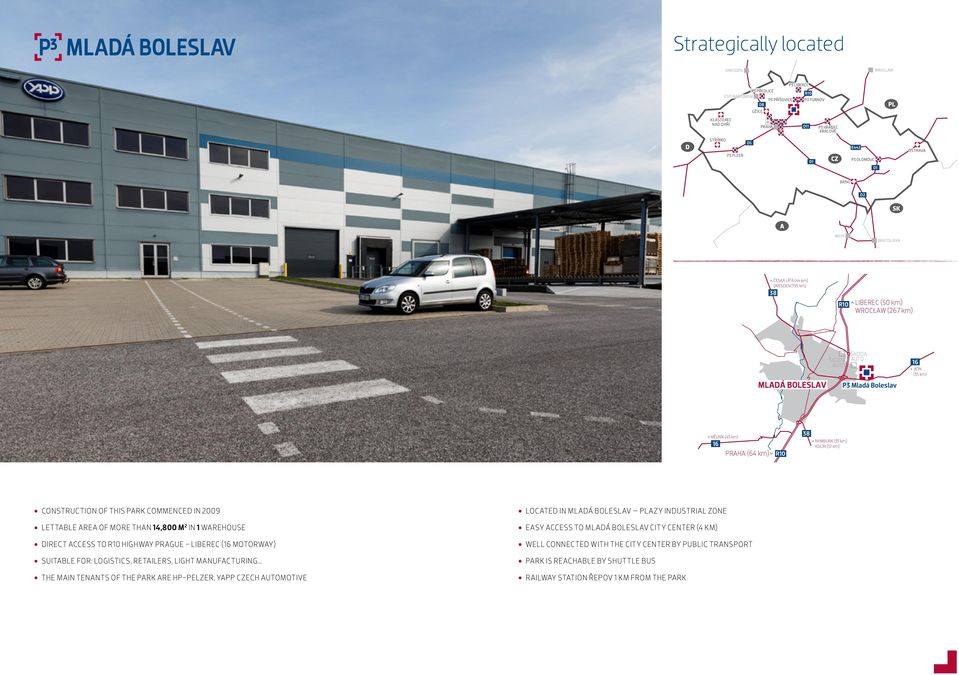 PARK COMMENCED IN 2009 LETTABLE AREA OF MORE THAN 14,800 M 2 IN 1 WAREHOUSE DIRECT ACCESS TO HIGHWAY PRAGUE - LIBEREC ( MOTORWAY) SUITABLE FOR: LOGISTICS, RETAILERS, LIGHT MANUFACTURING THE MAIN