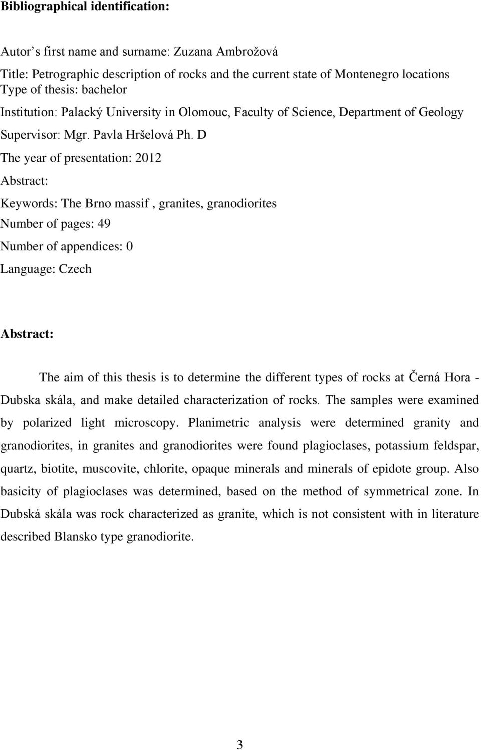 D The year of presentation: 2012 Abstract: Keywords: The Brno massif, granites, granodiorites Number of pages: 49 Number of appendices: 0 Language: Czech Abstract: The aim of this thesis is to