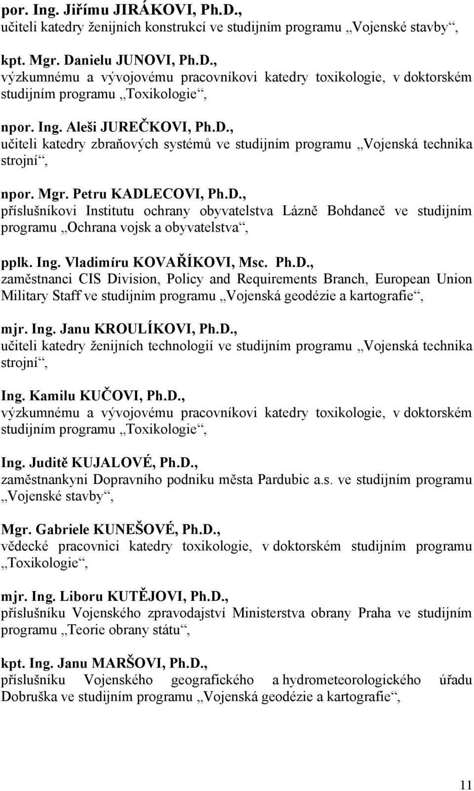 Ing. Vladimíru KOVAŘÍKOVI, Msc. Ph.D., zaměstnanci CIS Division, Policy and Requirements Branch, European Union Military Staff ve studijním programu Vojenská geodézie a kartografie, mjr. Ing.