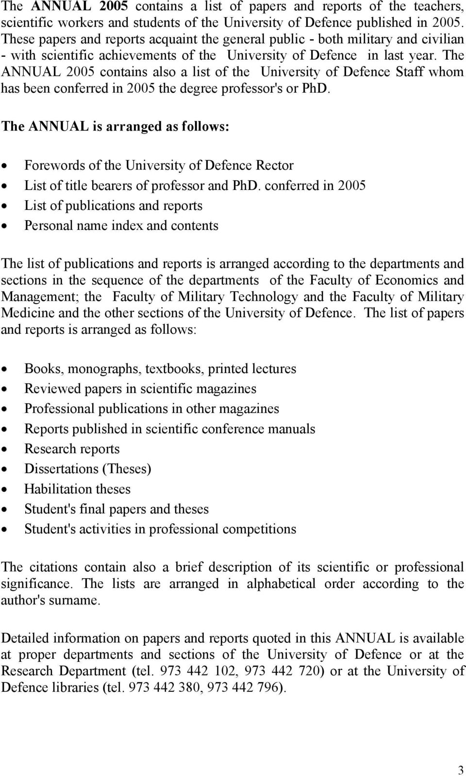 The ANNUAL 2005 contains also a list of the University of Defence Staff whom has been conferred in 2005 the degree professor's or PhD.