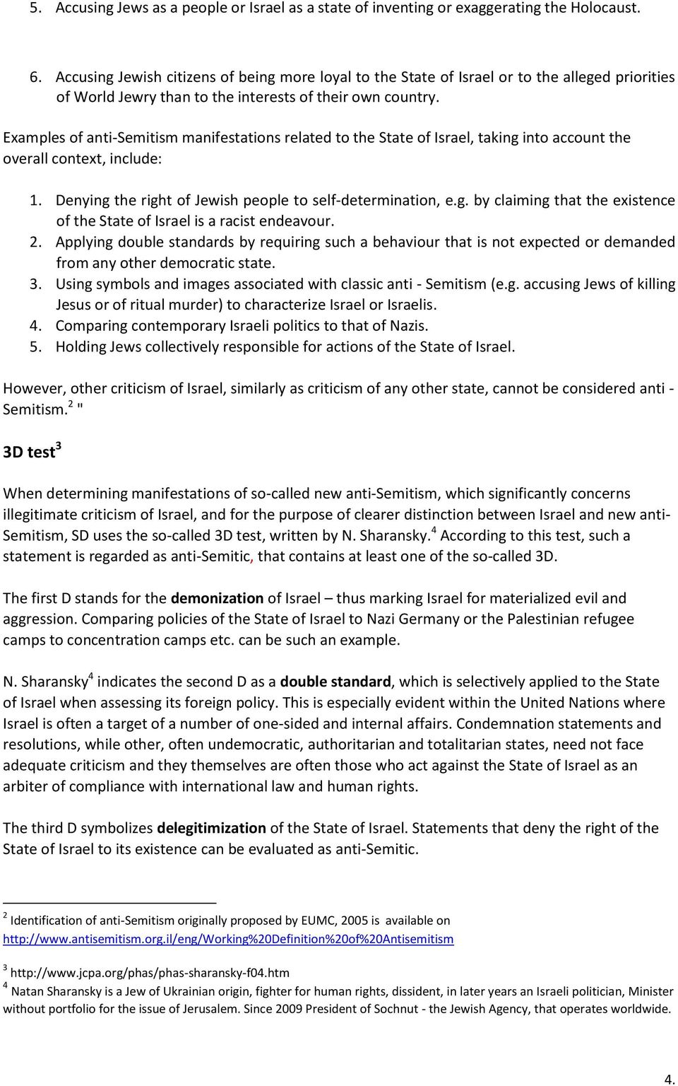 Examples of anti-semitism manifestations related to the State of Israel, taking into account the overall context, include: 1. Denying the right of Jewish people to self-determination, e.g. by claiming that the existence of the State of Israel is a racist endeavour.