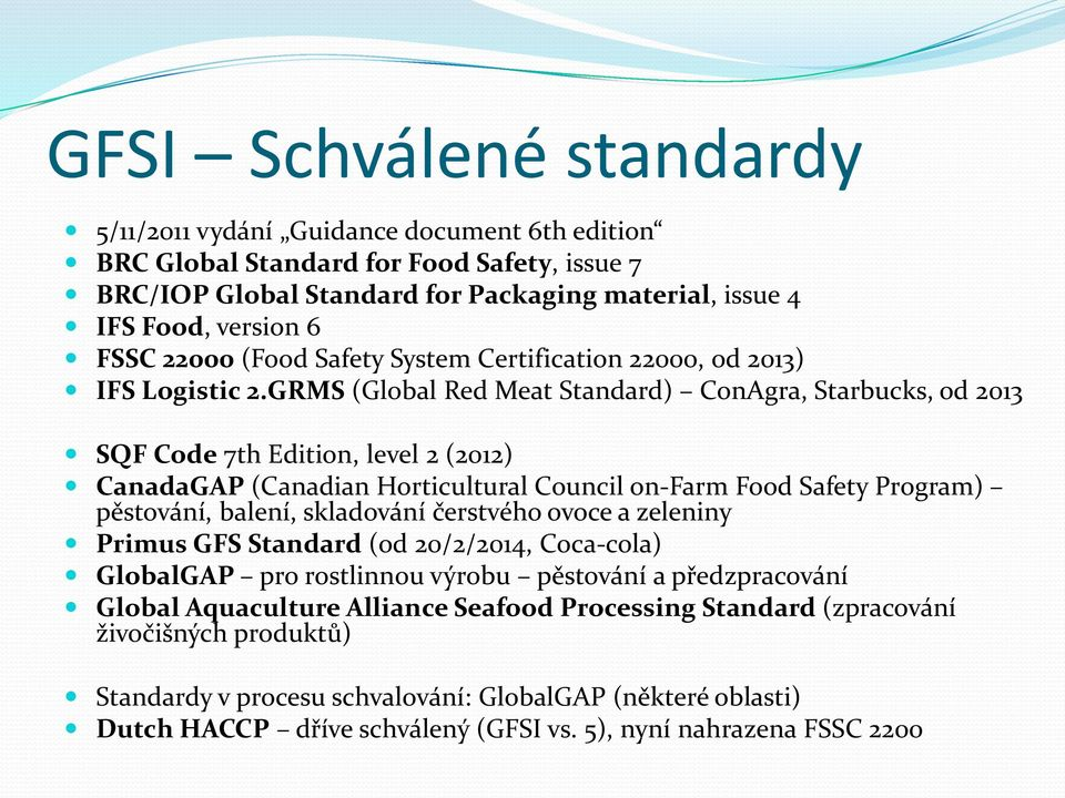 GRMS (Global Red Meat Standard) ConAgra, Starbucks, od 2013 SQF Code 7th Edition, level 2 (2012) CanadaGAP (Canadian Horticultural Council on-farm Food Safety Program) pěstování, balení, skladování