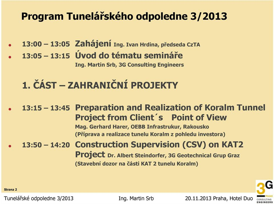 ČÁST ZAHRANIČNÍ PROJEKTY 13:15 13:45 Preparation and Realization of Koralm Tunnel Project from Client s Point of View Mag.