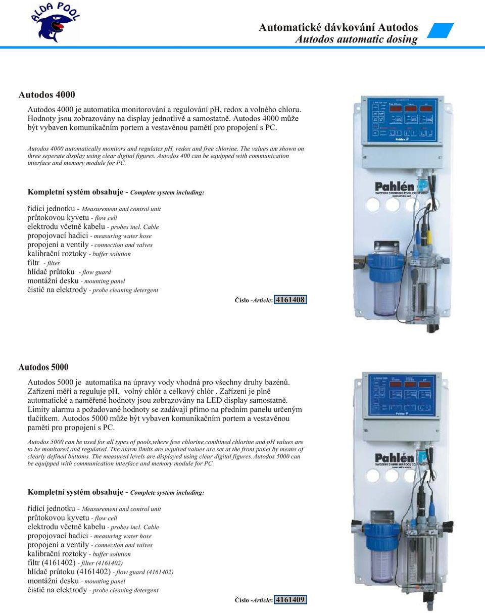 Autodos 4000 automatically monitors and regulates ph, redox and free chlorine. The values are shown on three seperate display using clear digital figures.