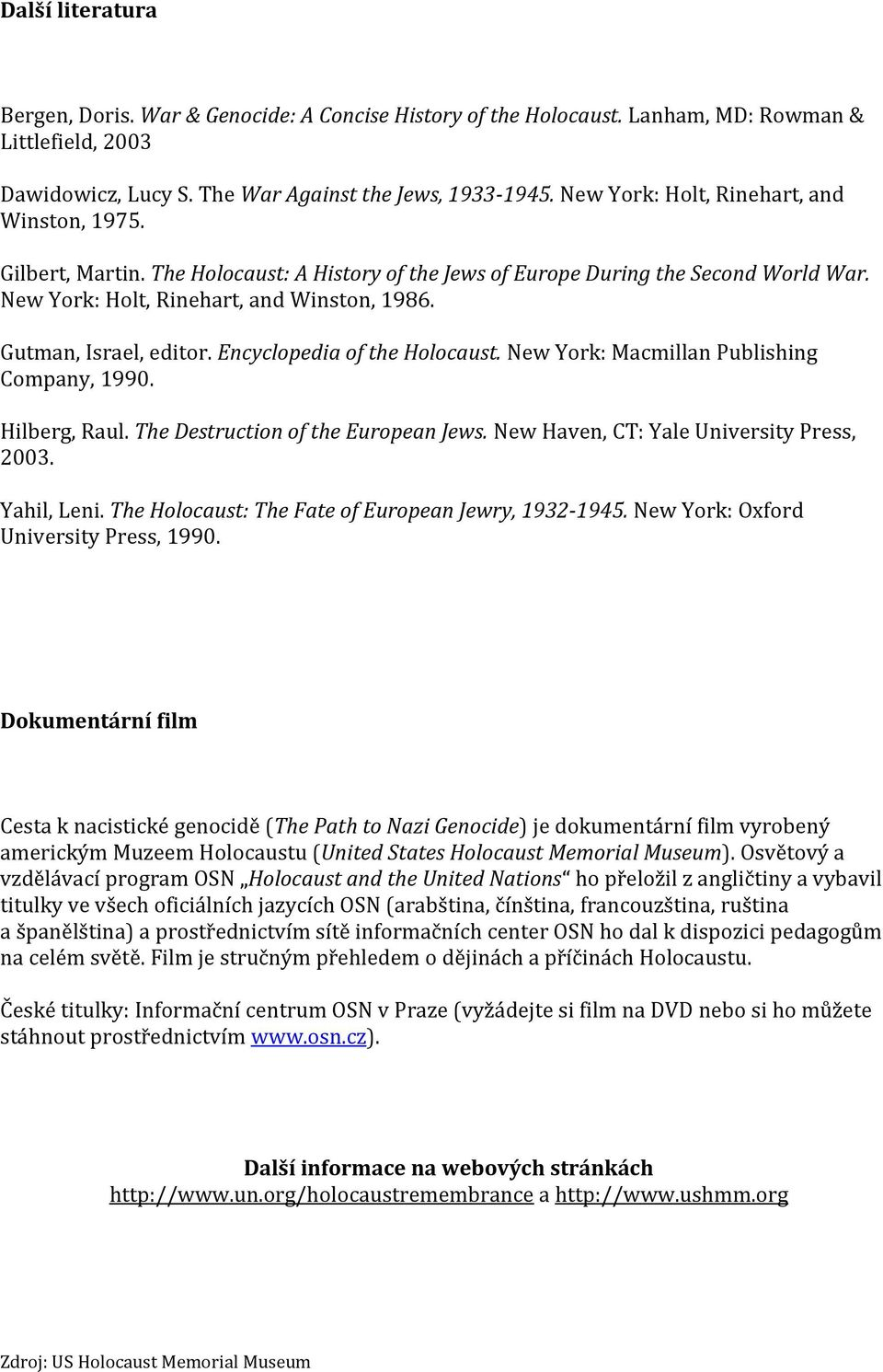Gutman, Israel, editor. Encyclopedia of the Holocaust. New York: Macmillan Publishing Company, 1990. Hilberg, Raul. The Destruction of the European Jews. New Haven, CT: Yale University Press, 2003.