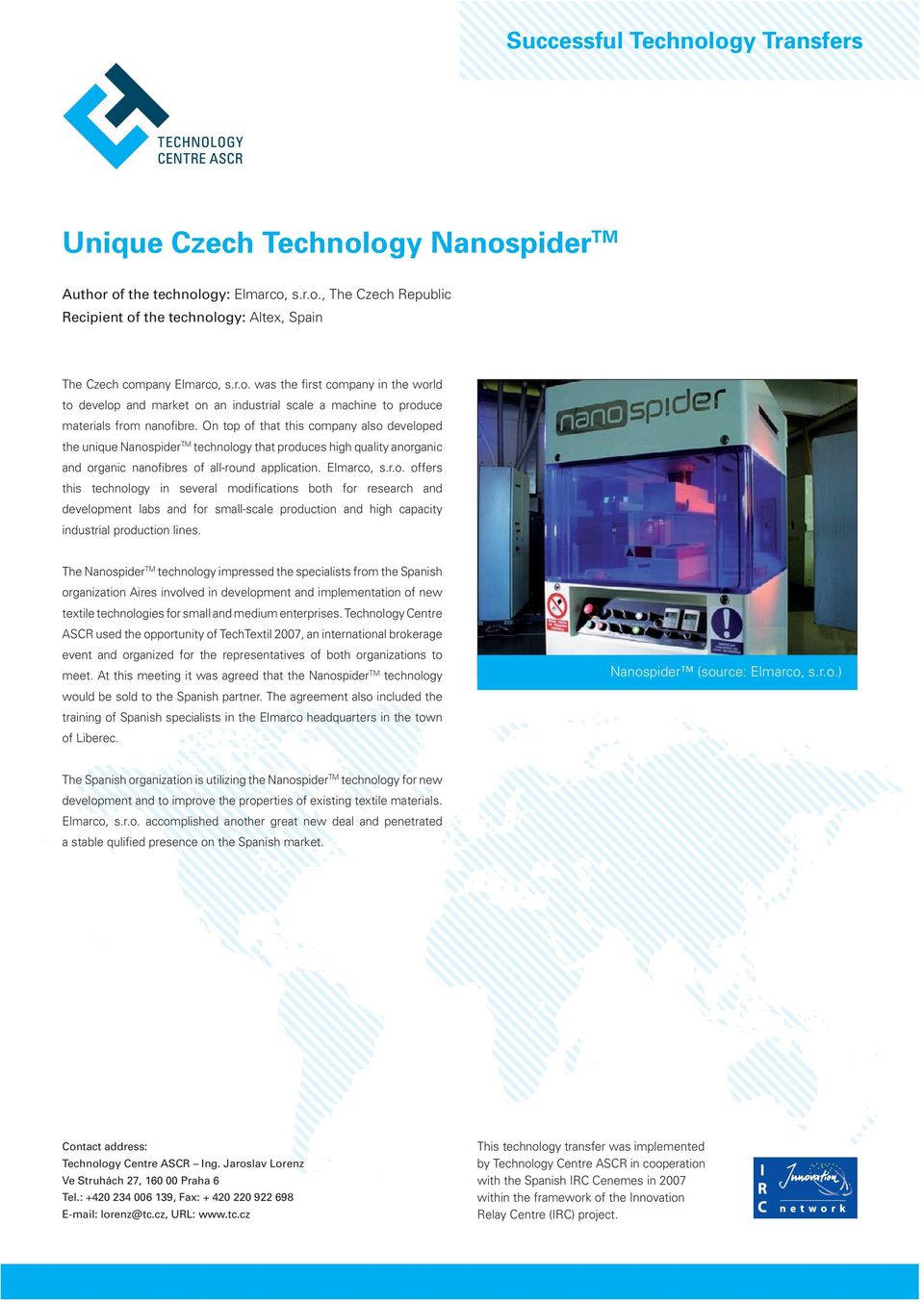 On top of that this company also developed the unique Nanospider TM technology that produces high quality anorganic and organic nanofibres of all-round application. Elmarco, s.r.o. offers this technology in several modifications both for research and development labs and for small-scale production and high capacity industrial production lines.