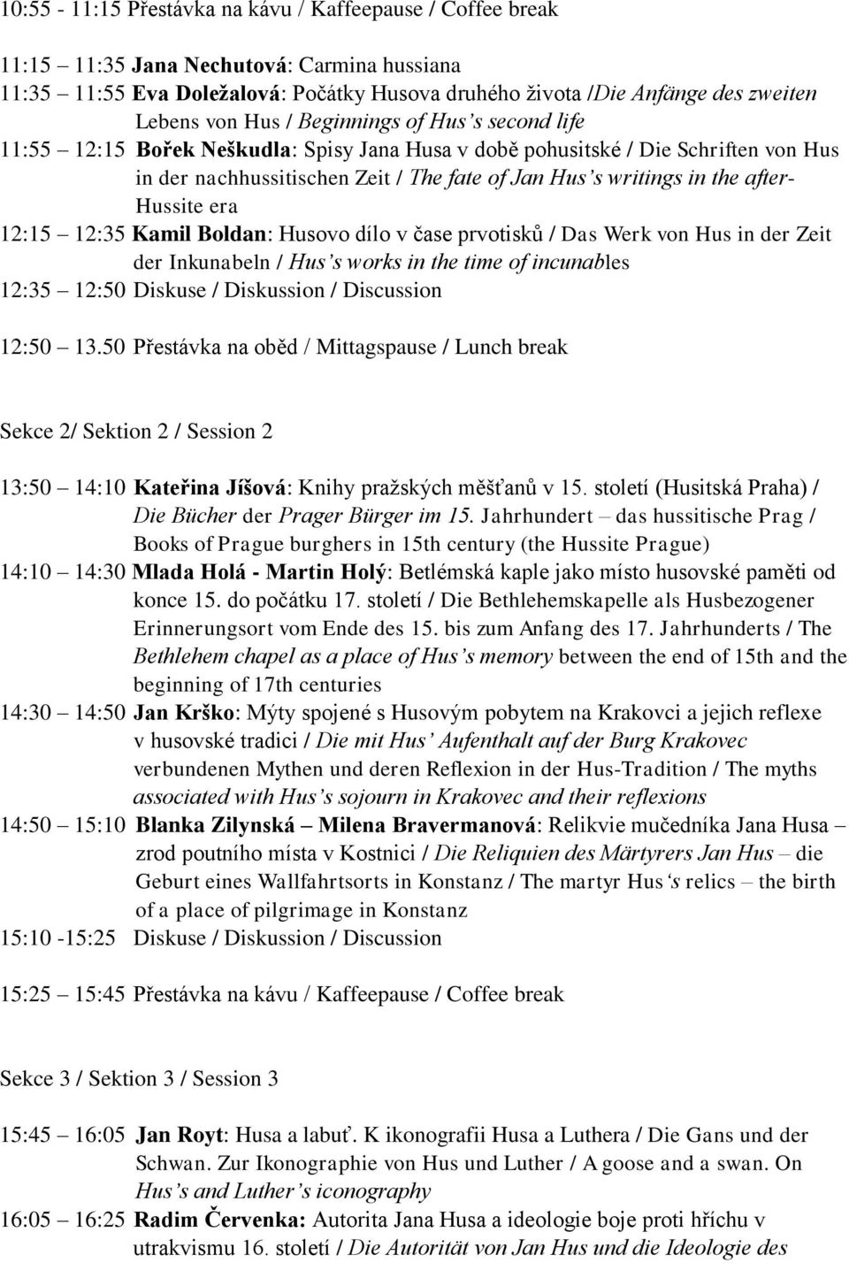 Hussite era 12:15 12:35 Kamil Boldan: Husovo dílo v čase prvotisků / Das Werk von Hus in der Zeit der Inkunabeln / Hus s works in the time of incunables 12:35 12:50 Diskuse / Diskussion / Discussion
