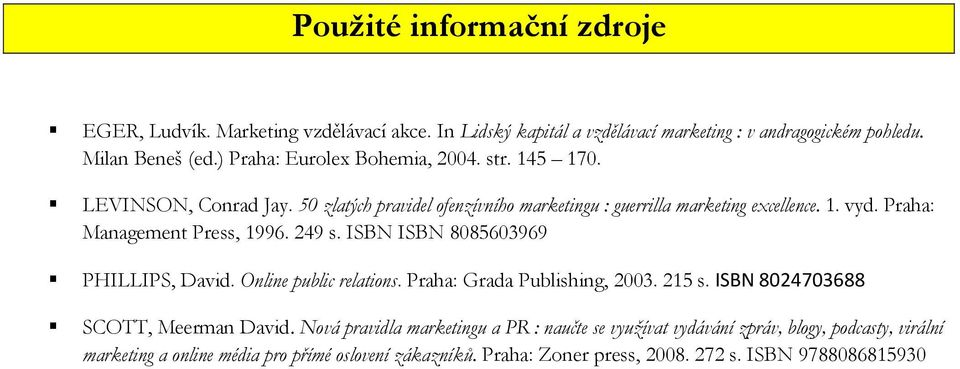 Praha: Management Press, 1996. 249 s. ISBN ISBN 8085603969 PHILLIPS, David. Online public relations. Praha: Grada Publishing, 2003. 215 s.