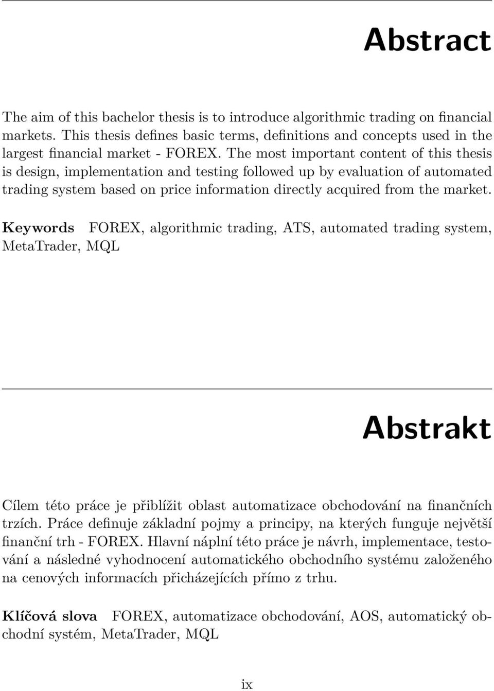 The most important content of this thesis is design, implementation and testing followed up by evaluation of automated trading system based on price information directly acquired from the market.