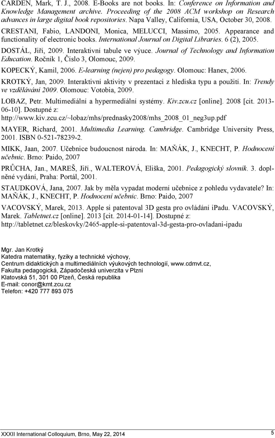 Appearance and functionality of electronic books. International Journal on Digital Libraries. 6 (2), 2005. DOSTÁL, Jiří, 2009. Interaktivní tabule ve výuce.