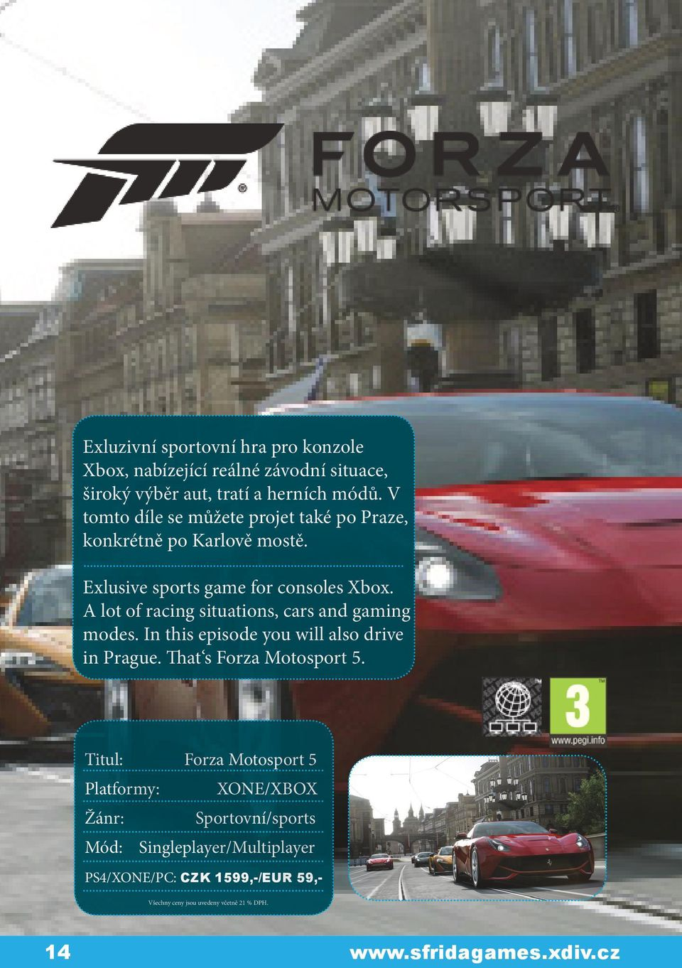 A lot of racing situations, cars and gaming modes. In this episode you will also drive in Prague. That s Forza Motosport 5.