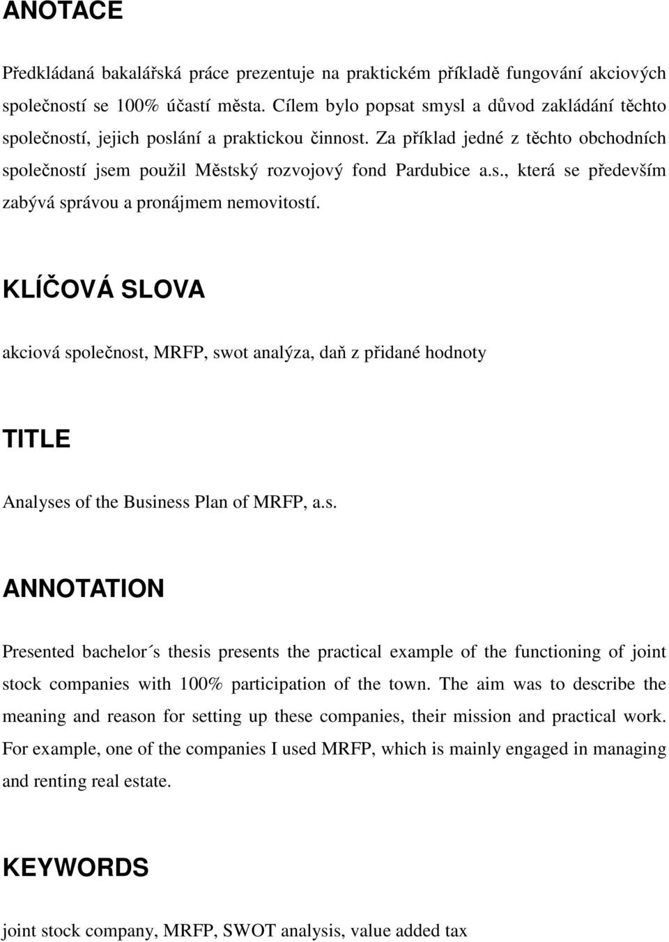 KLÍČOVÁ SLOVA akciová společnost, MRFP, swot analýza, daň z přidané hodnoty TITLE Analyses of the Business Plan of MRFP, a.s. ANNOTATION Presented bachelor s thesis presents the practical example of the functioning of joint stock companies with 100% participation of the town.