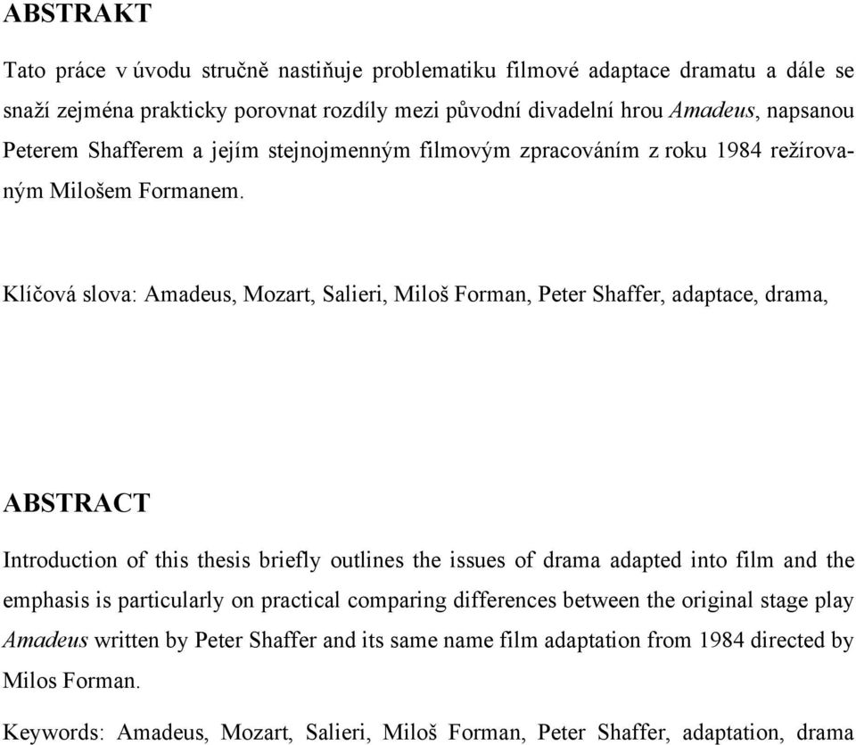 Klíčová slova: Amadeus, Mozart, Salieri, Miloš Forman, Peter Shaffer, adaptace, drama, ABSTRACT Introduction of this thesis briefly outlines the issues of drama adapted into film and the