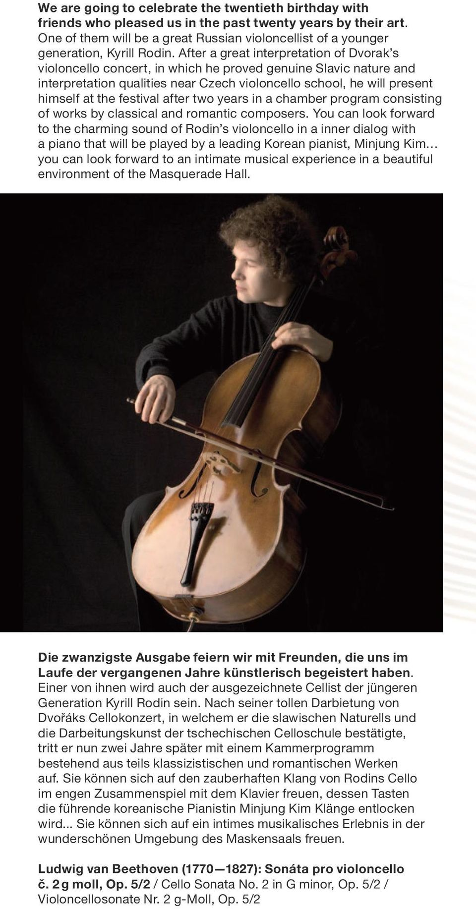 After a great interpretation of Dvorak s violoncello concert, in which he proved genuine Slavic nature and interpretation qualities near Czech violoncello school, he will present himself at the
