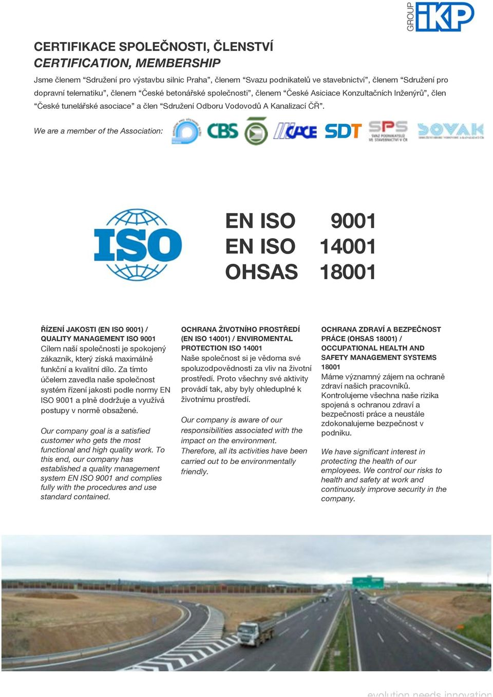 We are a member of the Association: EN ISO 9001 EN ISO 14001 OHSAS 18001 ŘÍZENÍ JAKOSTI (EN ISO 9001) / QUALITY MANAGEMENT ISO 9001 Cílem naší společnosti je spokojený zákazník, který získá maximálně
