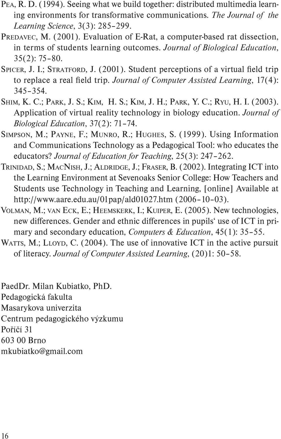 Student perceptions of a virtual field trip to replace a real field trip. Journal of Computer Assisted Learning, 17(4): 345 354. Shim, K. C.; Park, J. S.; Kim, H. S.; Kim, J. H.; Park, Y. C.; Ryu, H.