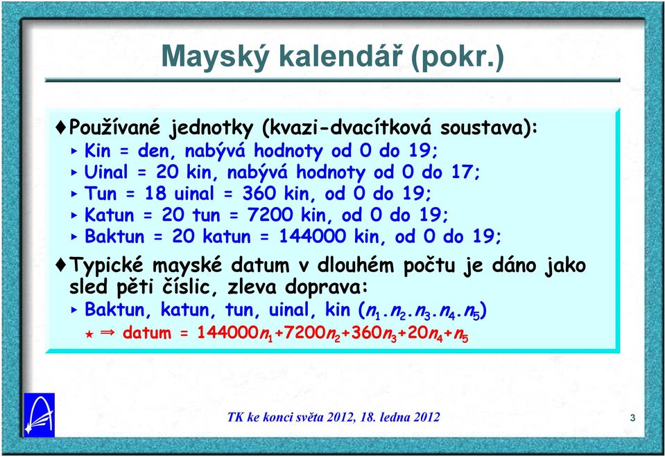 hodnoty od 0 do 17; < Tun = 18 uinal = 360 kin, od 0 do 19; < Katun = 20 tun = 7200 kin, od 0 do 19; < Baktun = 20