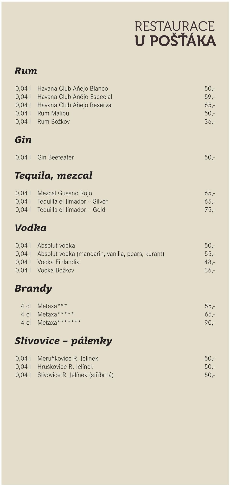 Absolut vodka 50,- 0,04 l Absolut vodka (mandarin, vanilia, pears, kurant) 55,- 0,04 l Vodka Finlandia 48,- 0,04 l Vodka Božkov 36,- Brandy 4 cl Metaxa*** 55,- 4 cl