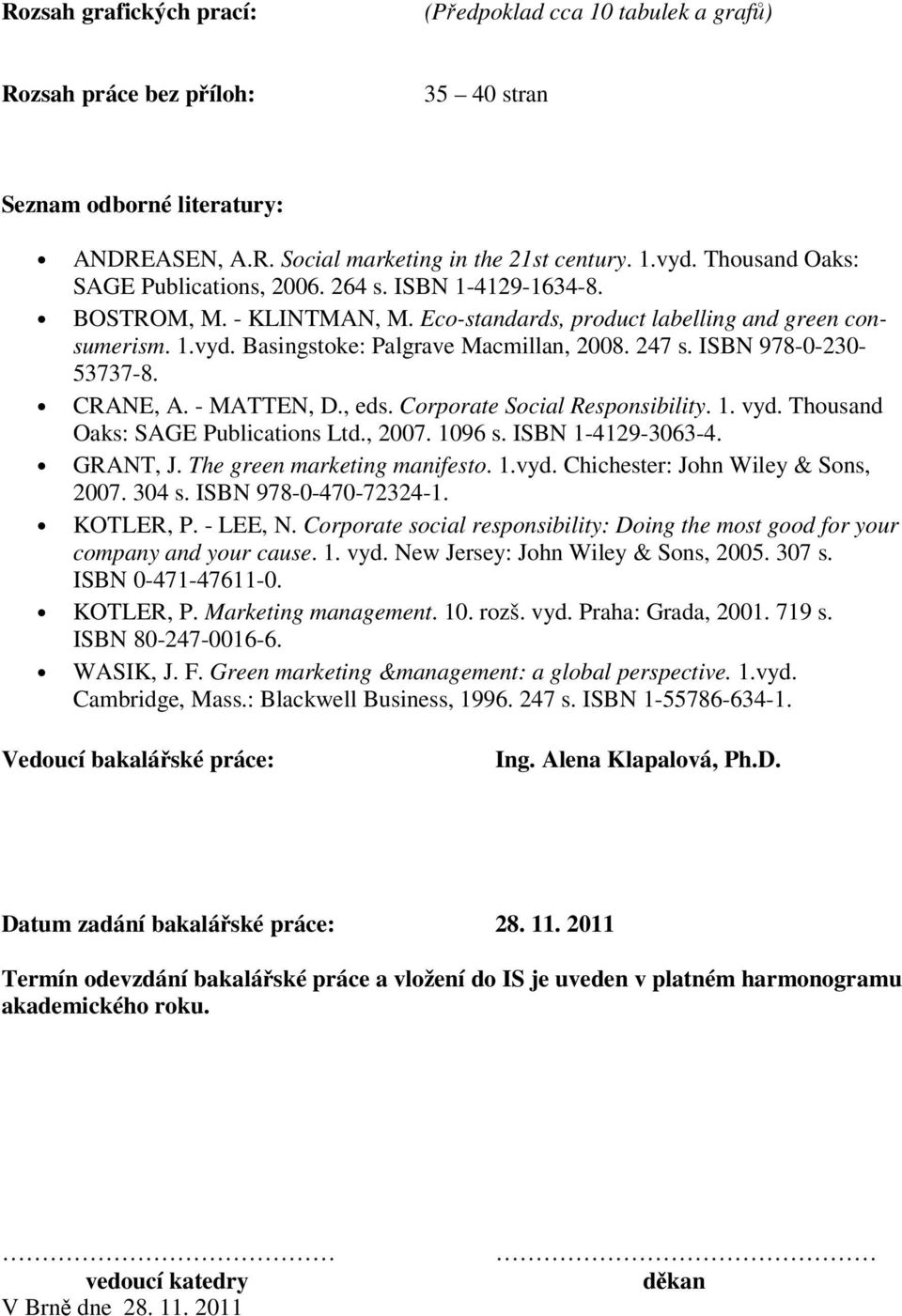 247 s. ISBN 978-0-230-53737-8. CRANE, A. - MATTEN, D., eds. Corporate Social Responsibility. 1. vyd. Thousand Oaks: SAGE Publications Ltd., 2007. 1096 s. ISBN 1-4129-3063-4. GRANT, J.