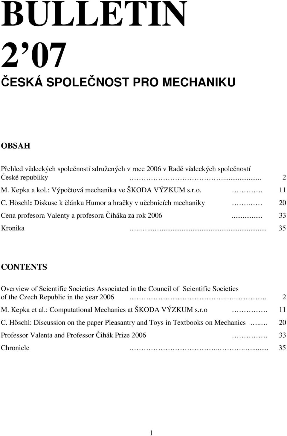 .. 33 Kronika........ 35 CONTENTS Overview of Scientific Societies Associated in the Council of Scientific Societies of the Czech Republic in the year 006.... M. Kepka et al.
