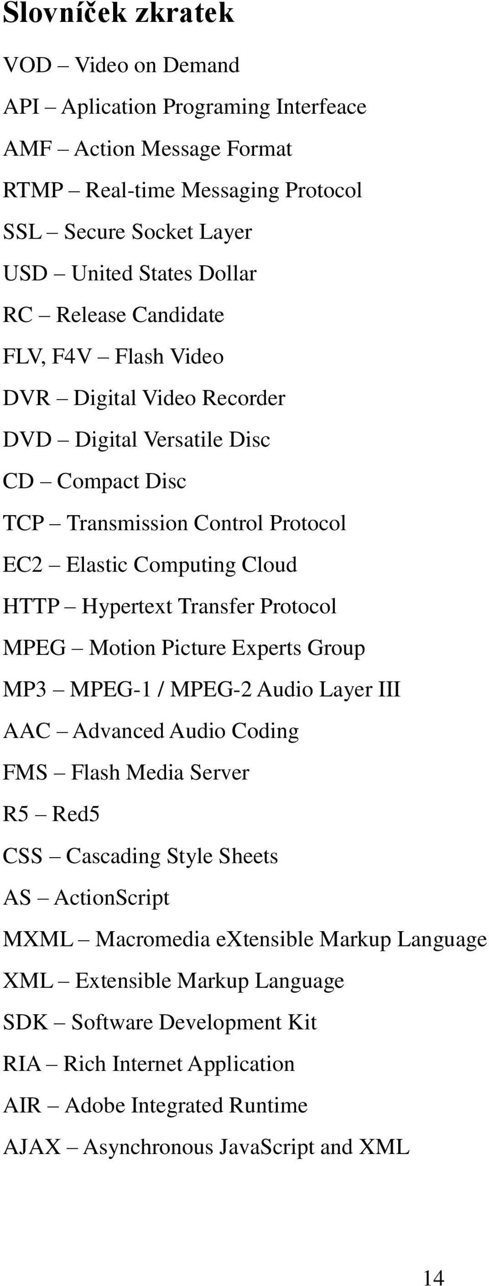 Transfer Protocol MPEG Motion Picture Experts Group MP3 MPEG-1 / MPEG-2 Audio Layer III AAC Advanced Audio Coding FMS Flash Media Server R5 Red5 CSS Cascading Style Sheets AS ActionScript