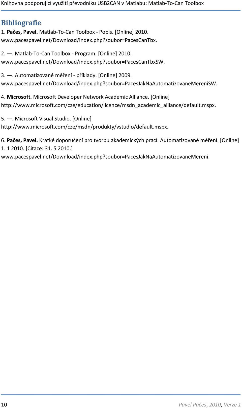 [Online] http://www.microsoft.com/cze/education/licence/msdn_academic_alliance/default.mspx. 5.. Microsoft Visual Studio. [Online] http://www.microsoft.com/cze/msdn/produkty/vstudio/default.mspx. 6.