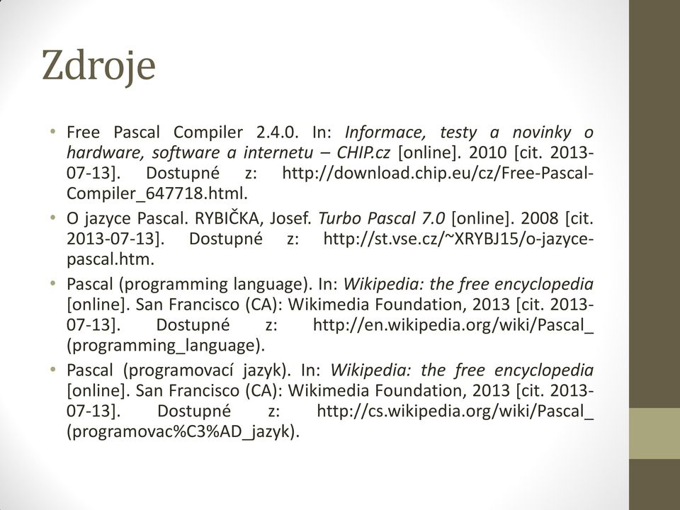 In: Wikipedia: the free encyclopedia [online]. San Francisco (CA): Wikimedia Foundation, 2013 [cit. 2013-07-13]. Dostupné z: http://en.wikipedia.org/wiki/pascal_ (programming_language).