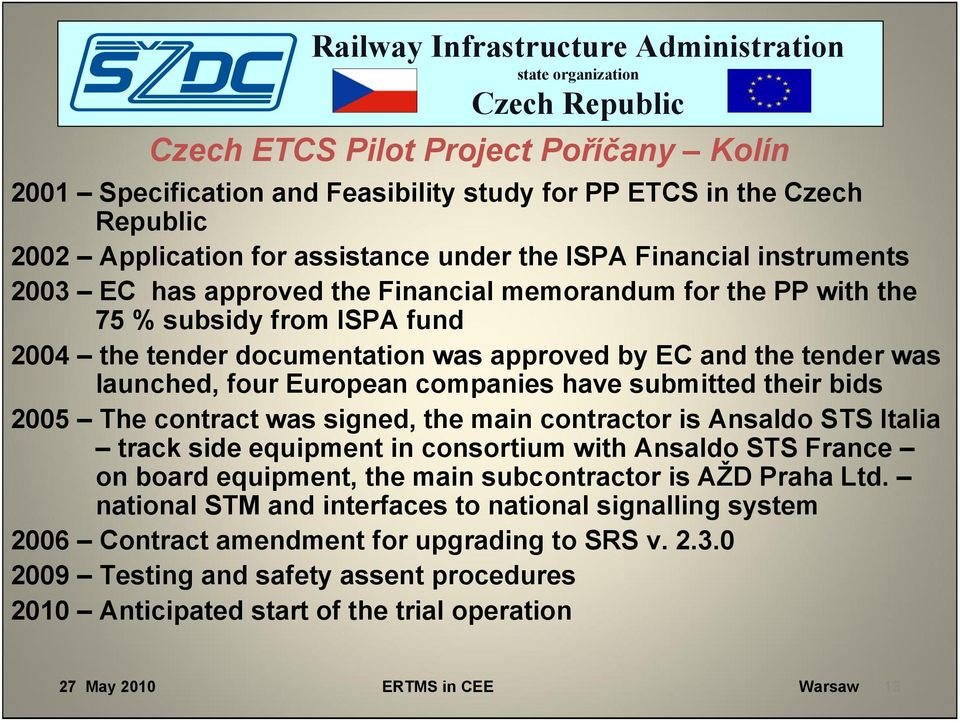 their bids 2005 The contract was signed, the main contractor is Ansaldo STS Italia track side equipment in consortium with Ansaldo STS France on board equipment, the main subcontractor is AŽD Praha
