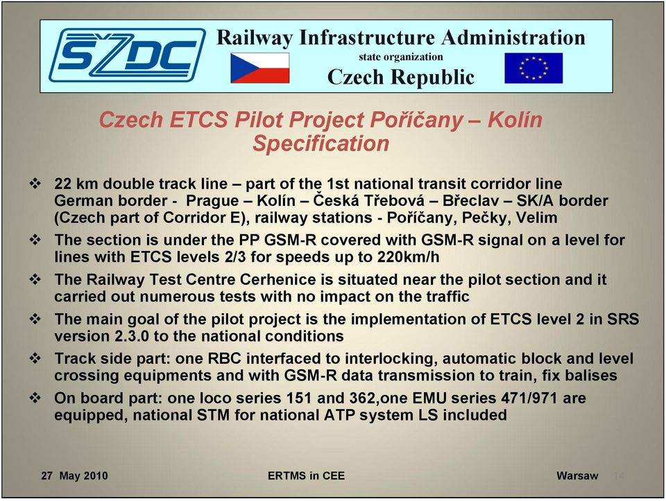 Test Centre Cerhenice is situated near the pilot section and it carried out numerous tests with no impact on the traffic The main goal of the pilot project is the implementation of ETCS level 2 in