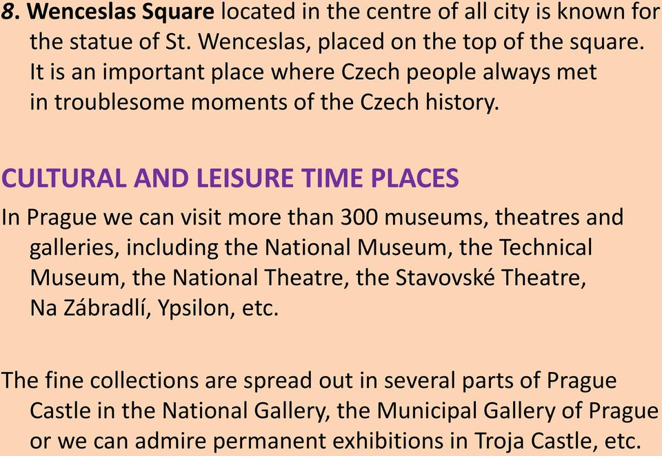 CULTURAL AND LEISURE TIME PLACES In Prague we can visit more than 300 museums, theatres and galleries, including the National Museum, the Technical Museum, the