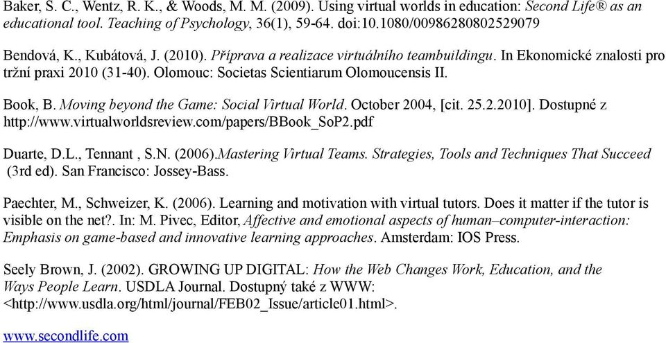 Olomouc: Societas Scientiarum Olomoucensis II. Book, B. Moving beyond the Game: Social Virtual World. October 2004, [cit. 25.2.2010]. Dostupné z http://www.virtualworldsreview.com/papers/bbook_sop2.