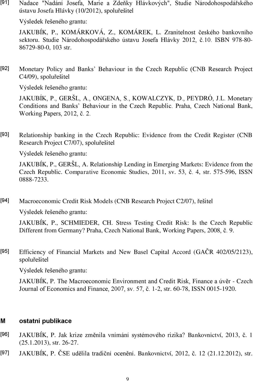 [92] Monetary Policy and Banks Behaviour in the Czech Republic (CNB Research Project C4/09), spoluřešitel JAKUBÍK, P., GERŠL, A., ONGENA, S., KOWALCZYK, D., PEYDRÓ, J.L. Monetary Conditions and Banks Behaviour in the Czech Republic.