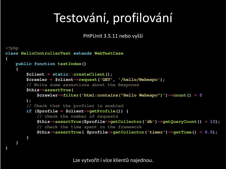 "// Write some assertions about the Response $this->asserttrue( $crawler->filter('html:contains(""hello Webexpo"")')->count() > 0 ); // Check that the profiler is enabled if"