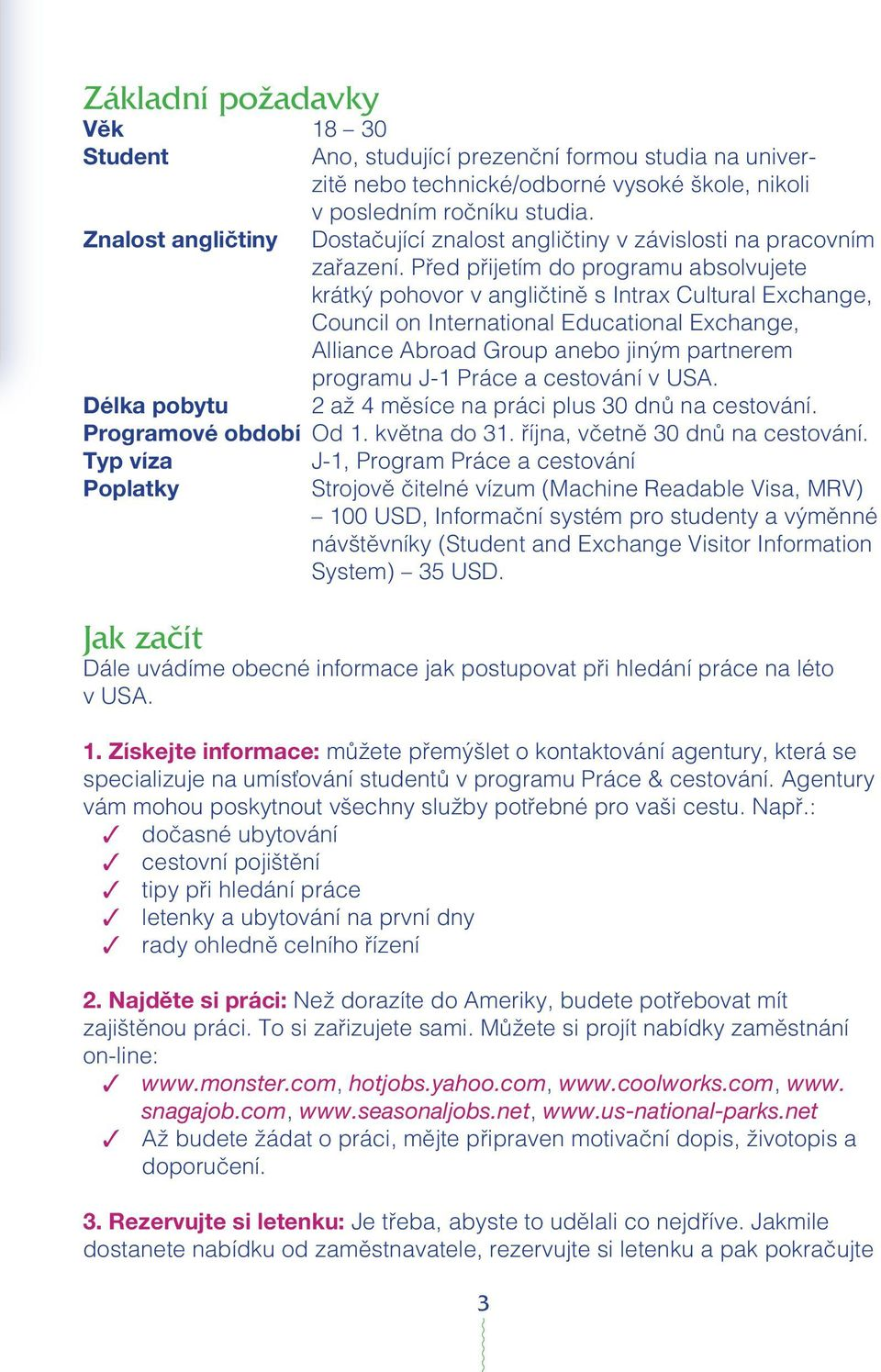 Pªed pªijetím do programu absolvujete krátkÿ pohovor v angli tinæ s Intrax Cultural Exchange, Council on International Educational Exchange, Alliance Abroad Group anebo jinÿm partnerem programu J-1