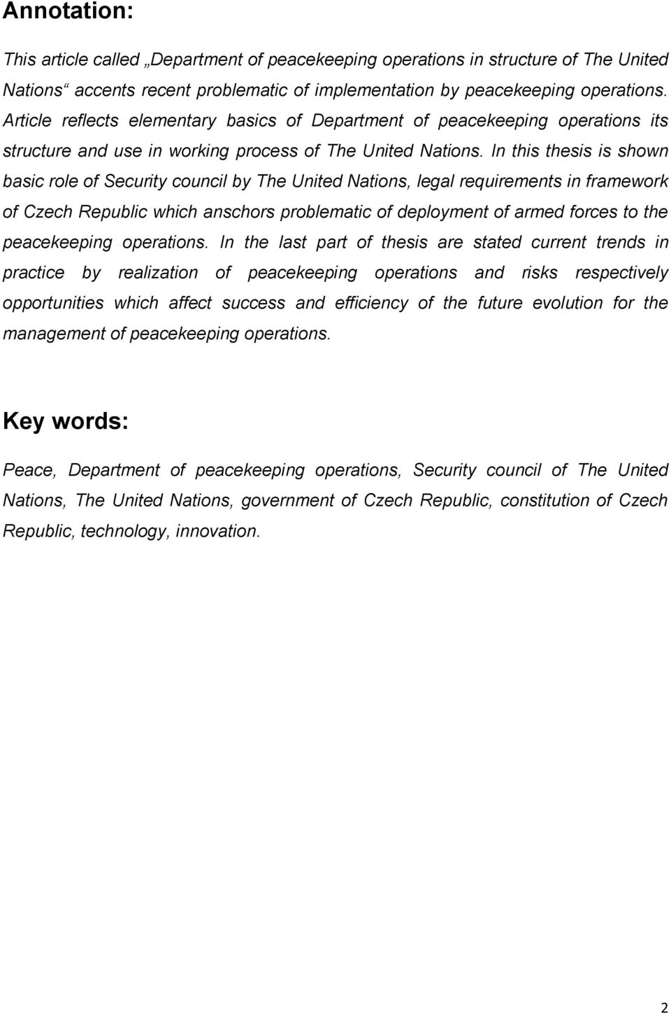 In this thesis is shown basic role of Security council by The United Nations, legal requirements in framework of Czech Republic which anschors problematic of deployment of armed forces to the