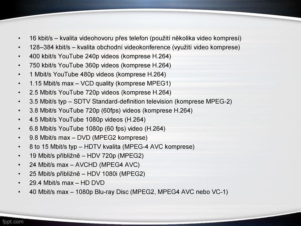 5 Mbit/s typ SDTV Standard-definition television (komprese MPEG-2) 3.8 Mbit/s YouTube 720p (60fps) videos (komprese H.264) 4.5 Mbit/s YouTube 1080p videos (H.264) 6.