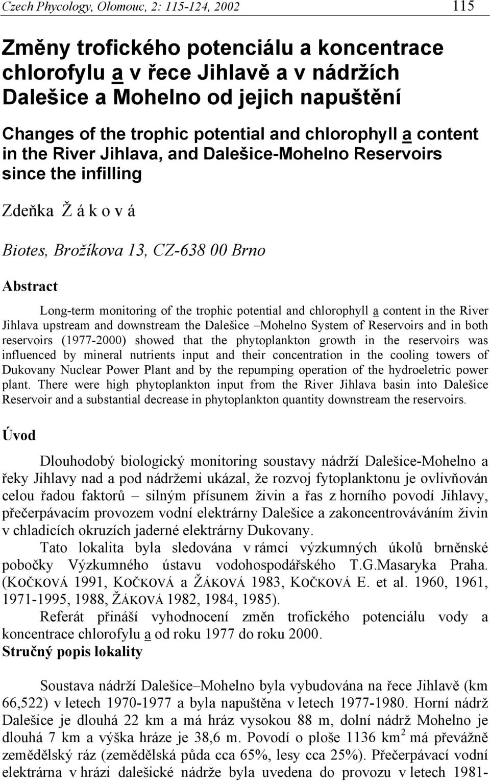 potential and chlorophyll a content in the River Jihlava upstream and downstream the Dalešice Mohelno System of Reservoirs and in both reservoirs (1977-) showed that the phytoplankton growth in the