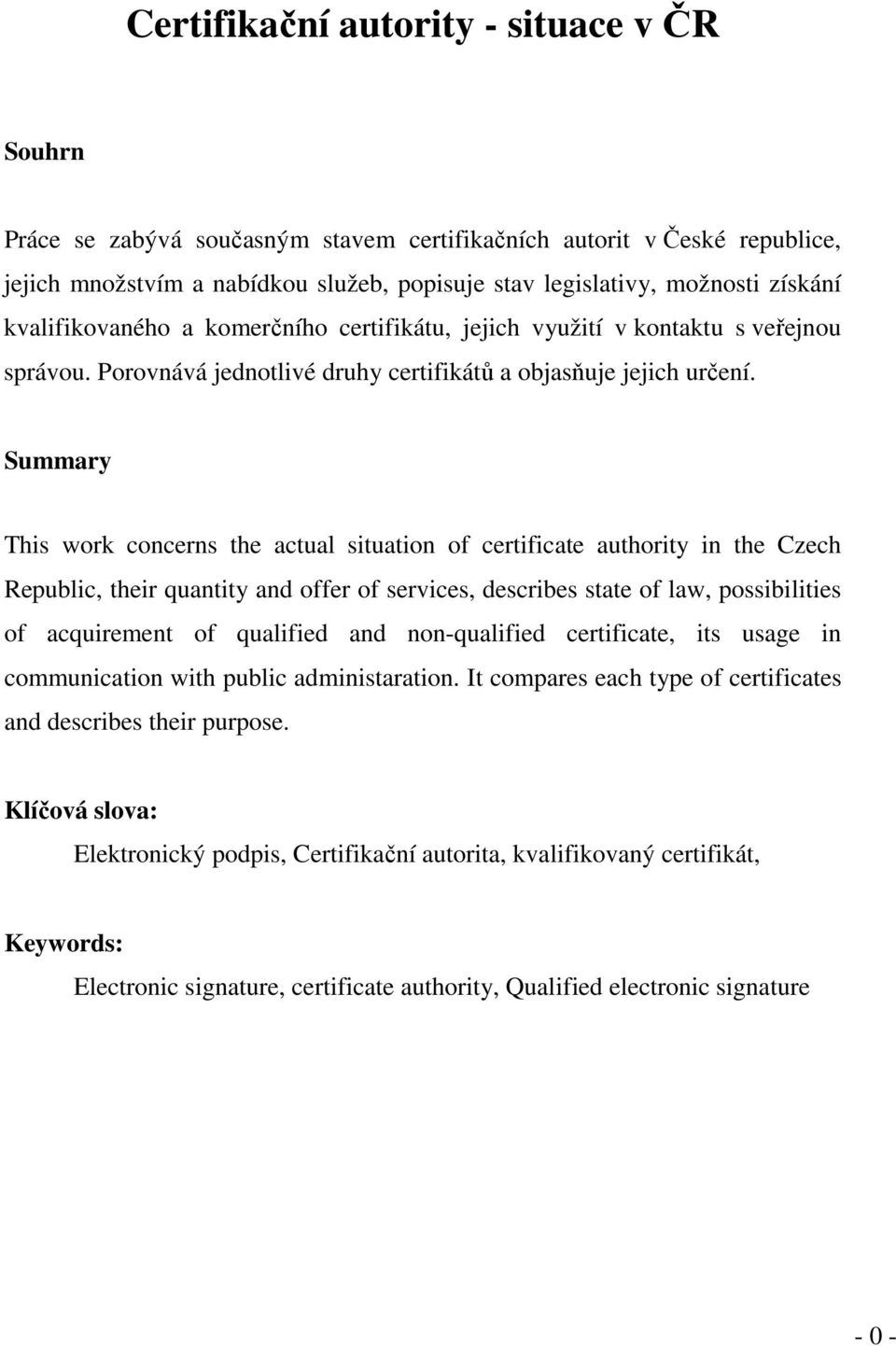 Summary This work concerns the actual situation of certificate authority in the Czech Republic, their quantity and offer of services, describes state of law, possibilities of acquirement of qualified