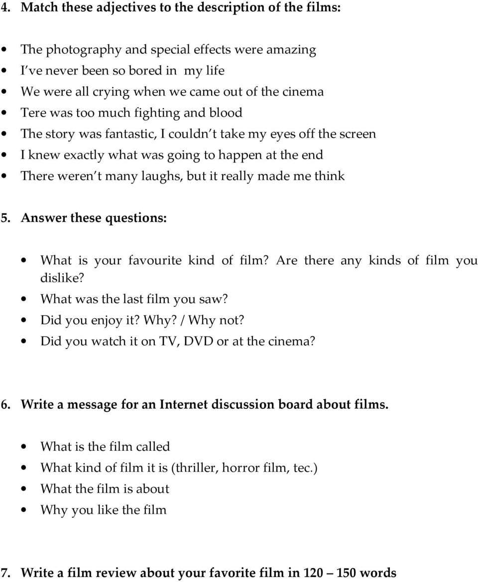 think 5. Answer these questions: What is your favourite kind of film? Are there any kinds of film you dislike? What was the last film you saw? Did you enjoy it? Why? / Why not?