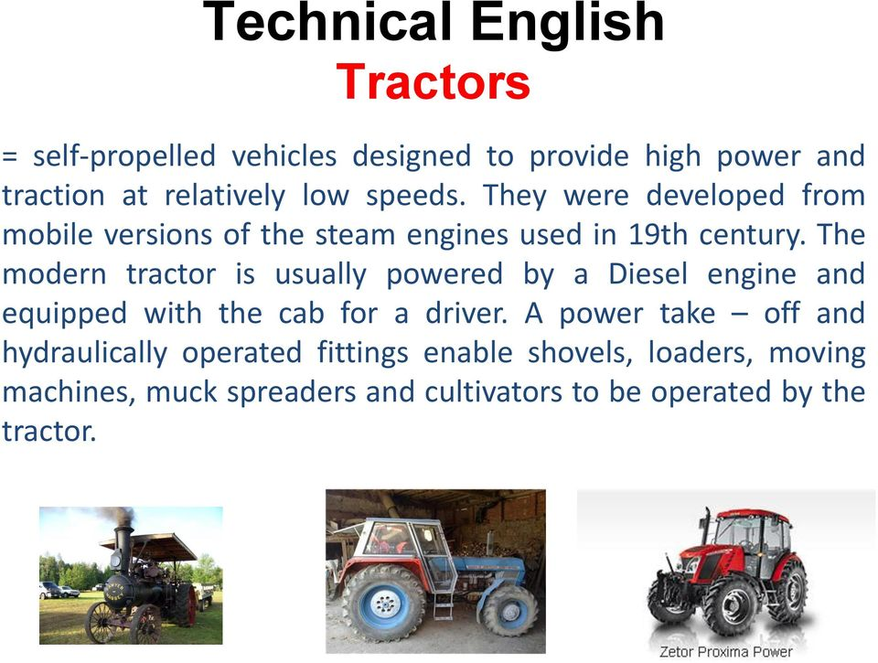 The modern tractor is usually powered by a Diesel engine and equipped with the cab for a driver.