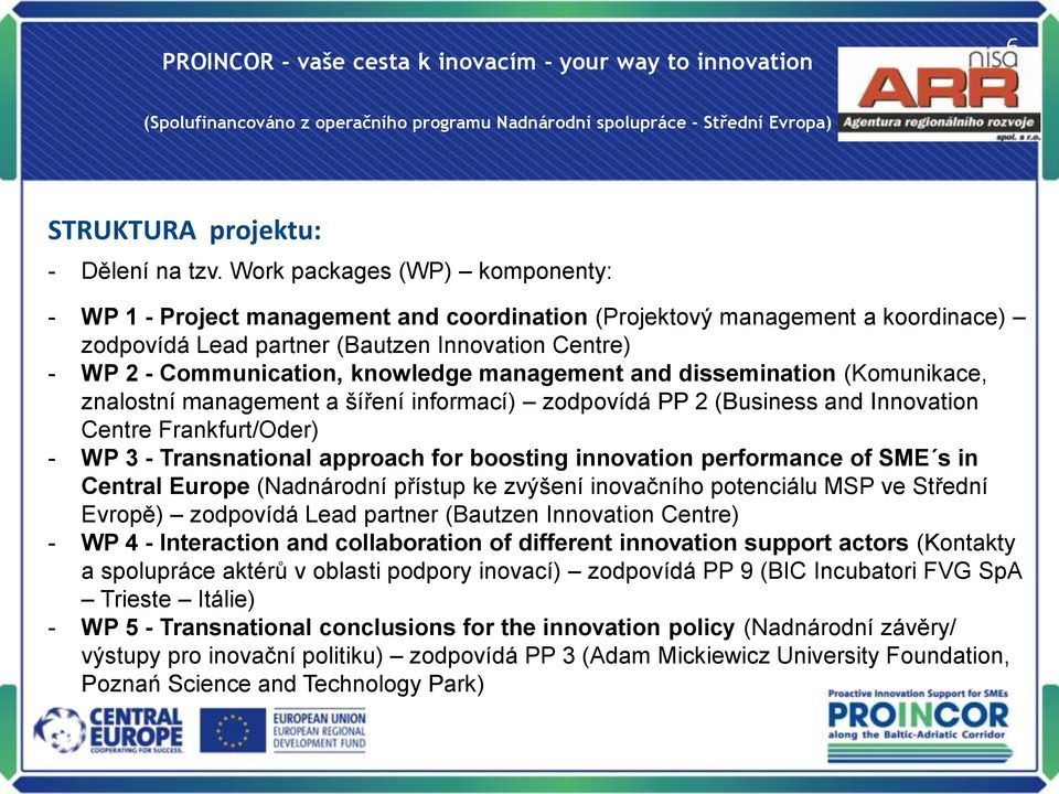 management and dissemination (Komunikace, znalostní management a šíření informací) zodpovídá PP 2 (Business and Innovation Centre Frankfurt/Oder) - WP 3 - Transnational approach for boosting