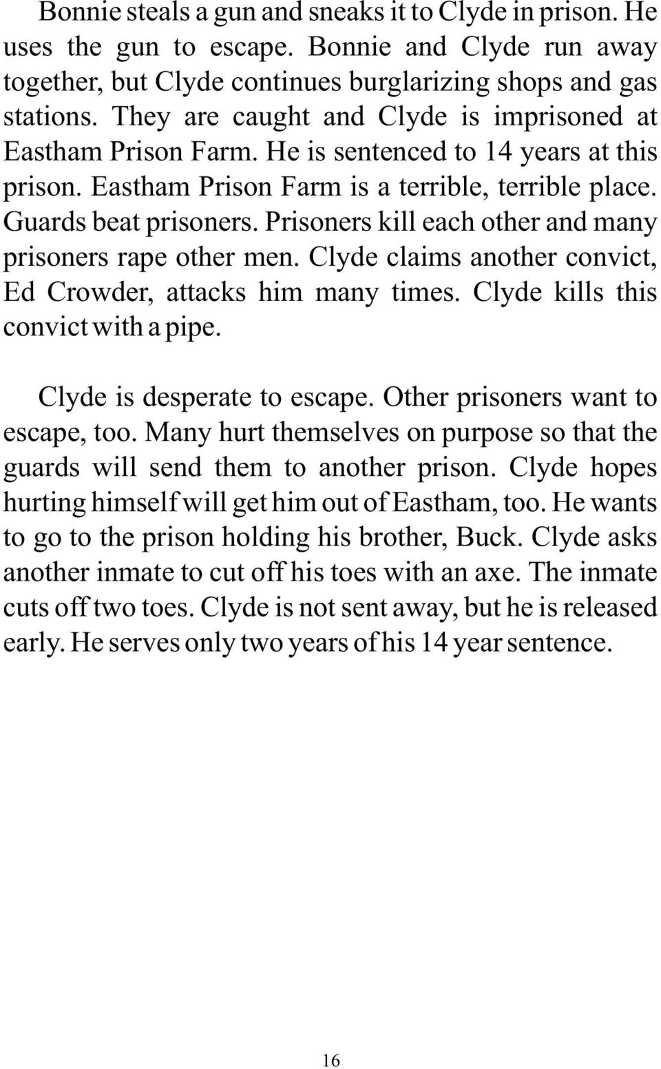 Prisoners kill each other and many prisoners rape other men. Clyde claims another convict, Ed Crowder, attacks him many times. Clyde kills this convict with a pipe. Clyde is desperate to escape.