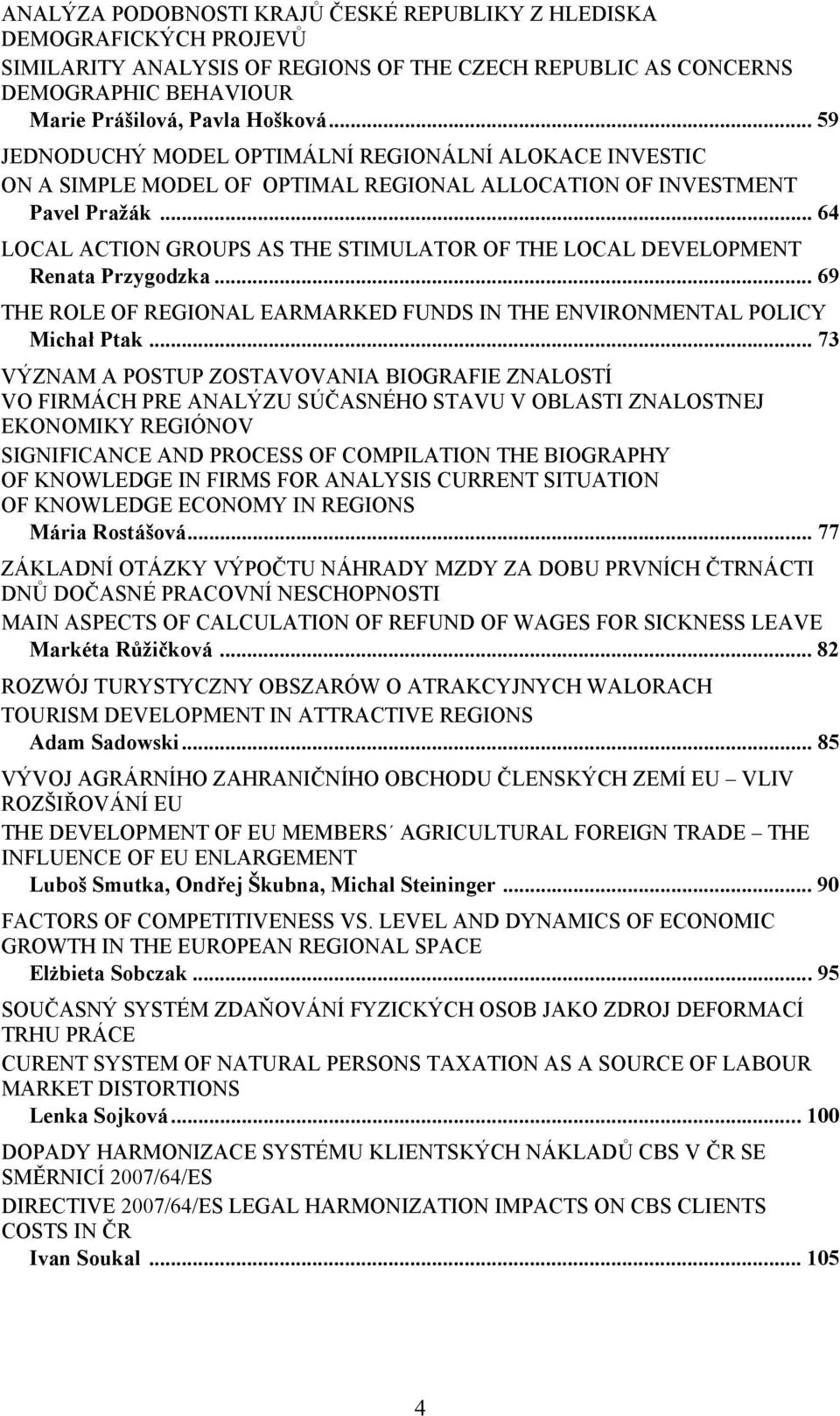 .. 64 LOCAL ACTION GROUPS AS THE STIMULATOR OF THE LOCAL DEVELOPMENT Renata Przygodzka... 69 THE ROLE OF REGIONAL EARMARKED FUNDS IN THE ENVIRONMENTAL POLICY Michał Ptak.