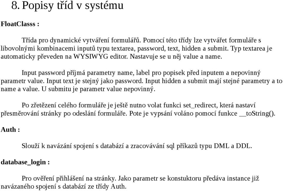 Nastavuje se u něj value a name. Input password příjmá parametry name, label pro popisek před inputem a nepovinný parametr value. Input text je stejný jako password.