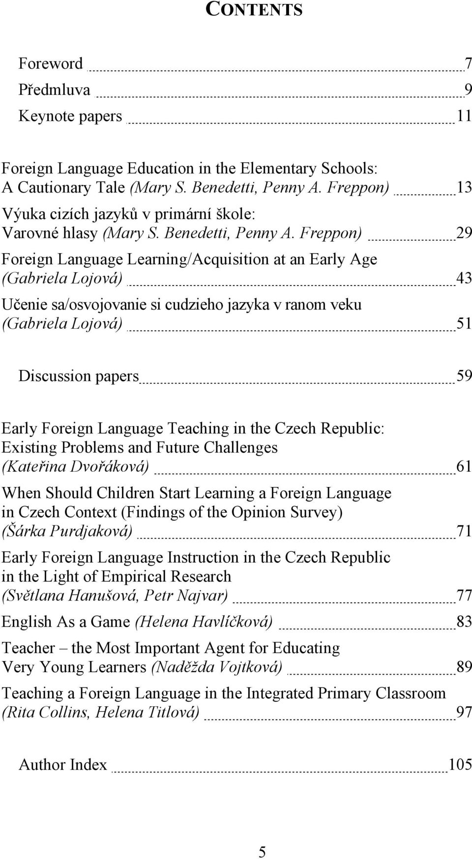 Freppon) 29 Foreign Language Learning/Acquisition at an Early Age (Gabriela Lojová) 43 Učenie sa/osvojovanie si cudzieho jazyka v ranom veku (Gabriela Lojová) 51 Discussion papers 59 Early Foreign