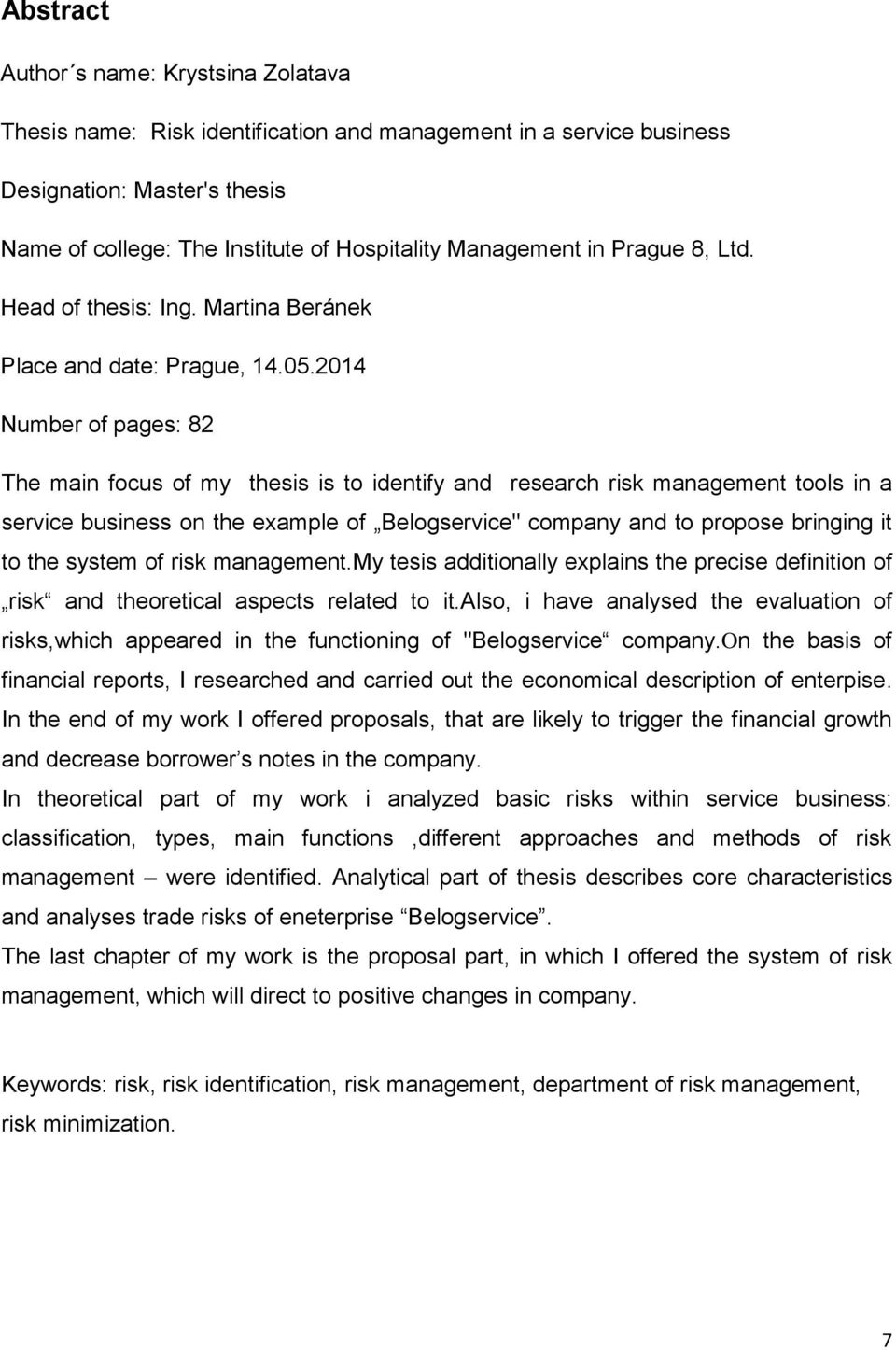 "2014 Number of pages: 82 The main focus of my thesis is to identify and research risk management tools in a service business on the example of Belogservice"" company and to propose bringing it to the"