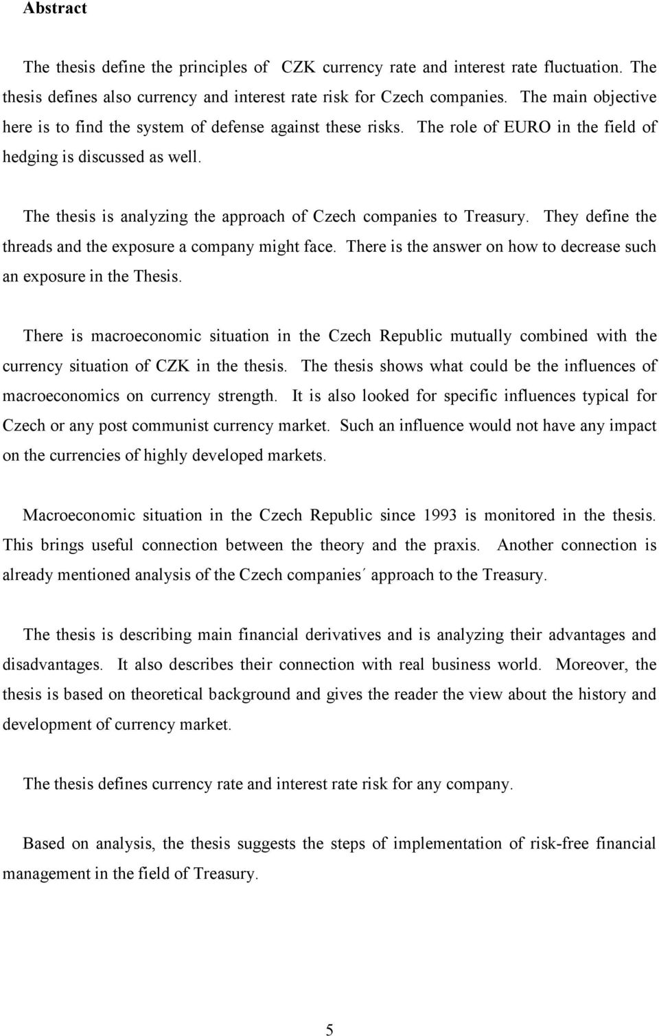 The thesis is analyzing the approach of Czech companies to Treasury. They define the threads and the exposure a company might face.