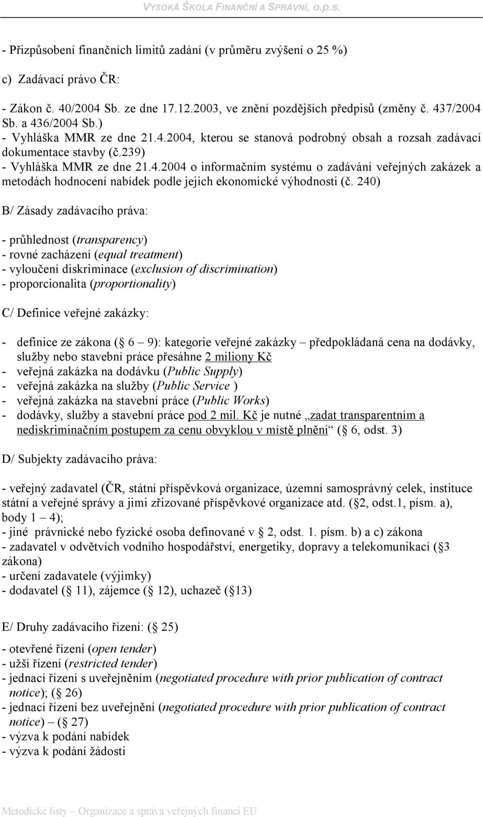 240) B/ Zásady zadávacího práva: - průhlednost (transparency) - rovné zacházení (equal treatment) - vyloučení diskriminace (exclusion of discrimination) - proporcionalita (proportionality) C/