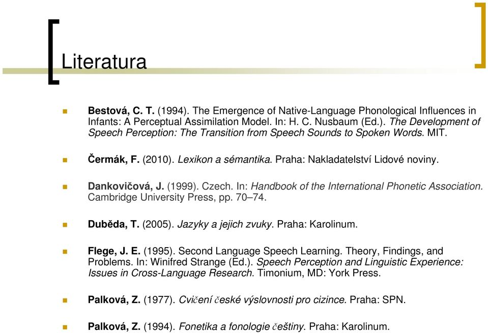 70 74. Duběda, T. (2005). Jazyky a jejich zvuky. Praha: Karolinum. Flege, J. E. (1995). Second Language Speech Learning. Theory, Findings, and Problems. In: Winifred Strange (Ed.). Speech Perception and Linguistic Experience: Issues in Cross-Language Research.