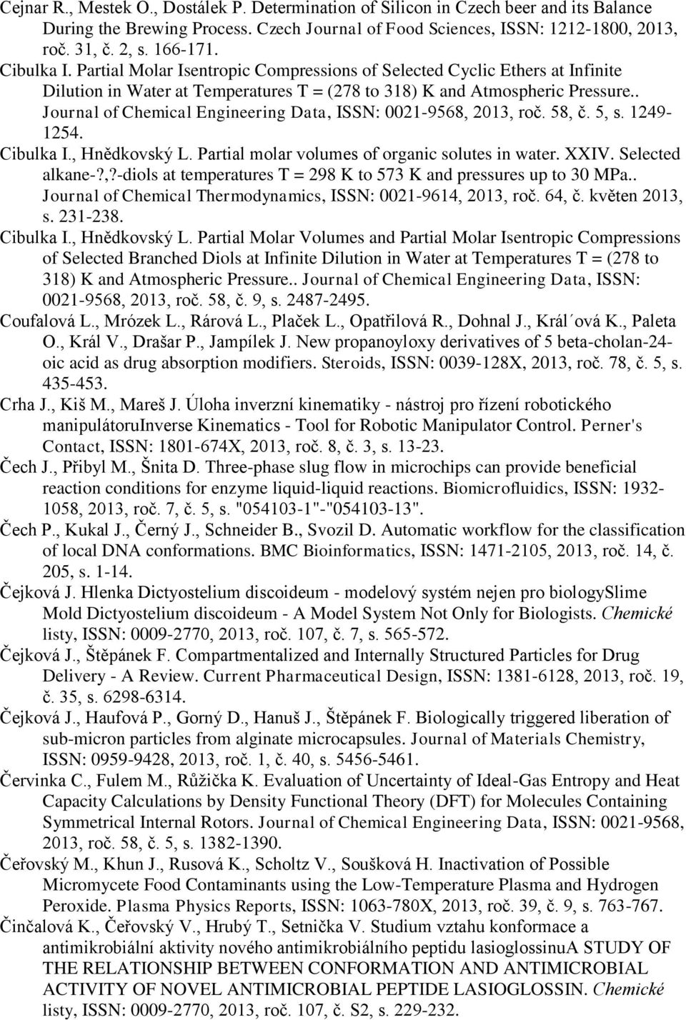 . Journal of Chemical Engineering Data, ISSN: 0021-9568, 2013, roč. 58, č. 5, s. 1249-1254. Cibulka I., Hnědkovský L. Partial molar volumes of organic solutes in water. XXIV. Selected alkane-?,?-diols at temperatures T = 298 K to 573 K and pressures up to 30 MPa.